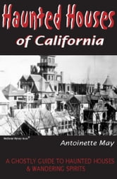 Haunted Houses of California: A Ghostly Guide to Haunted Houses and Wandering Spirits - A Ghostly Guide to Haunted Houses and Wandering Spirits ebook by Antoinette May