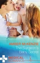 The Surgeon's Baby Secret (Mills & Boon Medical) ebook by Amber McKenzie