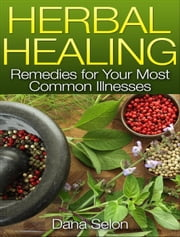 Herbal Healing Remedies for Your Most Common Illnesses ebook by Dana Selon