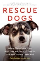 Rescue Dogs - Where They Come From, Why They Act the Way They Do, and How to Love Them Well ebook by Gene Stone, Pete Paxton