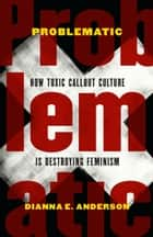 Problematic - How Toxic Callout Culture Is Destroying Feminism ebook by Dianna E. Anderson