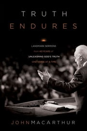 Truth Endures: Landmark Sermons from Forty Years of Unleashing God's Truth One Verse at a Time - Landmark Sermons from Forty Years of Unleashing God's Truth One Verse at a Time ebook by John MacArthur
