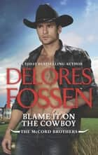 Blame It On The Cowboy (The McCord Brothers, Book 3) eBook by Delores Fossen