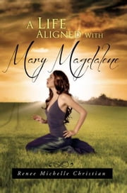A Life Aligned With Mary Magdalene ebook by Renee Michelle Christian