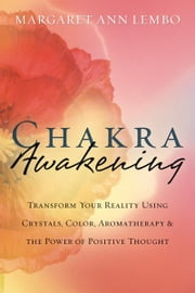Chakra Awakening: Transform Your Reality Using Crystals, Color, Aromatherapy & the Power of Positive Thought ebook by Margaret Ann Lembo