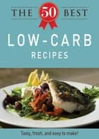The 50 Best Low-Carb Recipes - Tasty, fresh, and easy to make! ebook by Adams Media