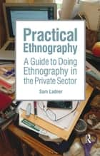 Practical Ethnography - A Guide to Doing Ethnography in the Private Sector ebook by Sam Ladner