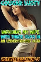 Watching my wife with three guys in an underground club ebook by Cougar Lusty