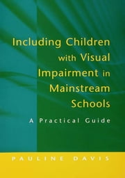 Including Children with Visual Impairment in Mainstream Schools - A Practical Guide ebook by Pauline Davis