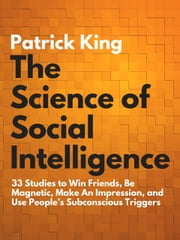 The Science of Social Intelligence - 33 Studies to Win Friends, Be Magnetic, Make An Impression, and Use People's Subconscious Triggers ebook by Patrick King