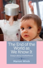 The End of the World as We Know It - Essays about motherhood ebook by Marion Winik