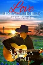 Love Beneath the Blue Texas Sky eBook by Debra Holt
