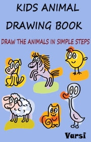 Kids Animal Drawing Book: Draw The Animals In Simple Steps ebook by Varsi
