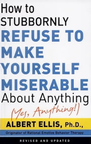 How To Stubbornly Refuse To Make Yourself Miserable About Anything-yes, Anything ebook by Albert Ellis