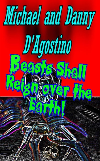 Beasts Shall Reign Over the Earth! ebook by Michael D'Agostino,Danny D'Agostino