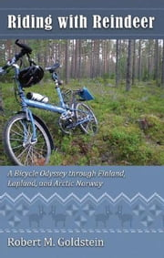 Riding with Reindeer - A Bicycle Odyssey through Finland, Lapland and Arctic Norway ebook by Robert M. Goldstein