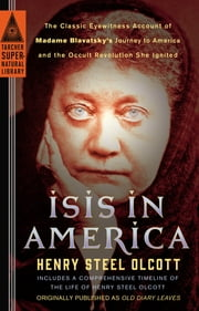 Isis in America - The Classic Eyewitness Account of Madame Blavatsky's Journey to America and the Occult Revolution She Ignited ebook by Henry Steel Olcott