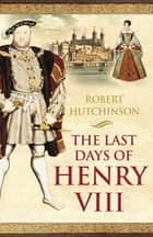 The Last Days of Henry VIII - Conspiracy, Treason and Heresy at the Court of the Dying Tyrant ebook by