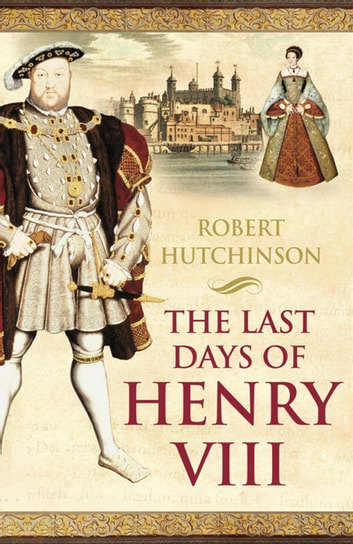 The Last Days of Henry VIII - Conspiracy, Treason and Heresy at the Court of the Dying Tyrant ebook by Robert Hutchinson