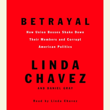 Betrayal - How Union Bosses Shake Down Their Members and Corrupt American Politics audiobook by Linda Chavez,Daniel Gray