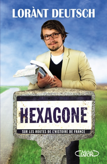 Hexagone - Sur les routes de l'Histoire de France ebook by Lorant Deutsch,Emmanuel Haymann