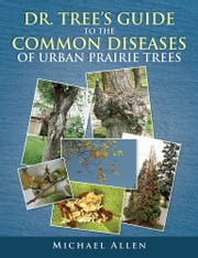 DR. TREE'S GUIDE TO THE COMMON DISEASES OF URBAN PRAIRIE TREES ebook by Michael Allen