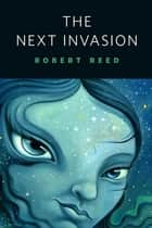 The Next Invasion - A Tor.Com Original eBook by Robert Reed
