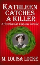 Kathleen Catches a Killer - A Victorian San Francisco Novella eBook by M. Louisa Locke