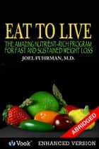 Eat To Live: The Amazing Nutrient Rich Program for Fast and Sustained Weight Loss (Abridged Version) ebook by Joel Fuhrman, M.D.