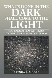 WHAT's DONE in the DARK SHALL COME to the LIGHT - YOU CANNOT PLAY with GOD, YOU WILL GET PLAYED-GOD IS REAL ebook by Brenda L. Moore
