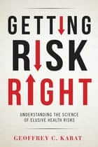 Getting Risk Right - Understanding the Science of Elusive Health Risks ebook by Geoffrey Kabat