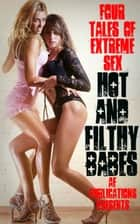 Hot And Filthy Babes: Four Tales Of Extreme Sex ebook by AE Publications