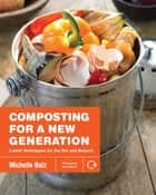 Composting for a New Generation - Latest Techniques for the Bin and Beyond ebook by Michelle Balz, Anna Stockton
