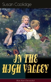 "IN THE HIGH VALLEY (Katy Karr Chronicles) - Adventures of Katy, Clover and the Rest of the Carr Family (Including the story ""Curly Locks"") - What Katy Did Series ebook by Susan Coolidge,Jessie McDermot"