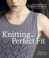 Knitting the Perfect Fit - Essential Fully Fashioned Shaping Techniques for Designer Results ebook by Melissa Leapman