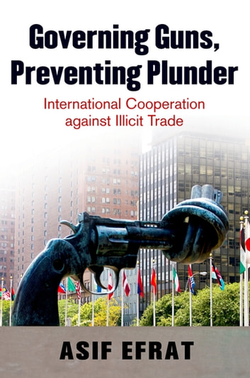 Governing Guns, Preventing Plunder - International Cooperation against Illicit Trade ebook by Asif Efrat