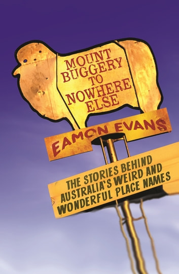Mount Buggery to Nowhere Else - The stories behind Australia's weird and wonderful place names ebook by Eamon Evans