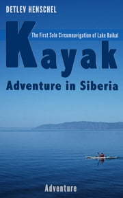 Kayak Adventure in Siberia - The First Solo Circumnavigation of Lake Baikal ebook by Detlev Dr. Henschel