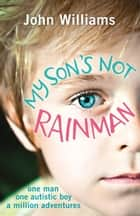 My Son's Not Rainman - One Man, One Autistic Boy, A Million Adventures ebook by John Williams