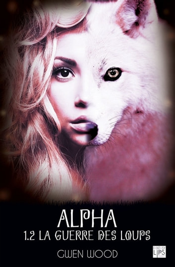Alpha - La guerre des loups - Tome 1 - Partie 2 eBook by Gwen Wood