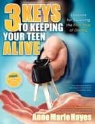 3 Keys to Keeping Your Teen Alive - Lessons for Surviving the First Year of Driving ebook by Anne Marie Hayes, Sandy Spavone