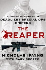 The Reaper - Autobiography of One of the Deadliest Special Ops Snipers ebook by Nicholas Irving,Gary Brozek