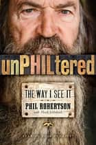 unPHILtered - The Way I See It ebook by Phil Robertson, Mark Schlabach