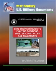 21st Century U.S. Military Documents: Civil Engineer Guide to Fighting Positions, Shelters, Obstacles, and Revetments (Air Force Handbook 10-222, Volume 14) ebook by Progressive Management
