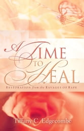 A Time to Heal: Restoration from the Ravages of Rape ebook by Tiffany C. Edgecombe