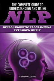 The Complete Guide to Understanding and Using NLP: Neuro-Linguistic Programming Explained Simply ebook by Barbara Gibson