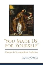 """You Made Us for Yourself"" - Creation in St. Augustine's Confessions ebook by Jared Ortiz"