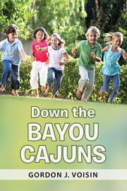 Down the Bayou Cajuns ebook by Gordon J. Voisin