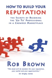 How to Build Your Reputation: The Secrets of Becoming the Go to Professional in a Crowded Marketplace ebook by Rob Brown