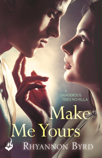Make Me Yours: A Dangerous Tides Novella 1.5 ebook by Rhyannon Byrd